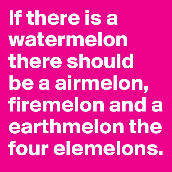 If there is a watermelon there should be a airmelon, firemelon and a earthmelon the four elemelons.