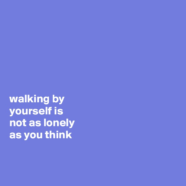 walking by  yourself is  not as lonely  as you think