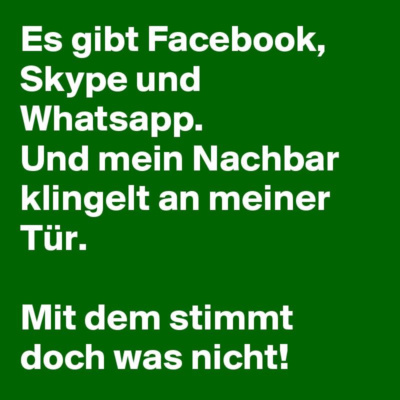 Es gibt Facebook, Skype und Whatsapp.  Und mein Nachbar klingelt an meiner Tür.   Mit dem stimmt doch was nicht!