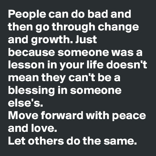 People can do bad and then go through change and growth. Just because someone was a lesson in your life doesn't mean they can't be a blessing in someone else's. Move forward with peace and love. Let others do the same.