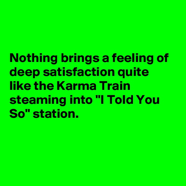 """Nothing brings a feeling of deep satisfaction quite like the Karma Train steaming into """"I Told You So"""" station."""