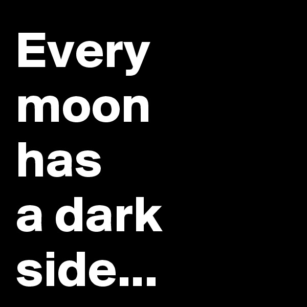 Every moon  has  a dark  side...