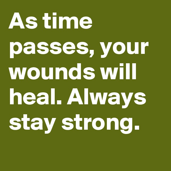 As time passes, your wounds will heal. Always stay strong.
