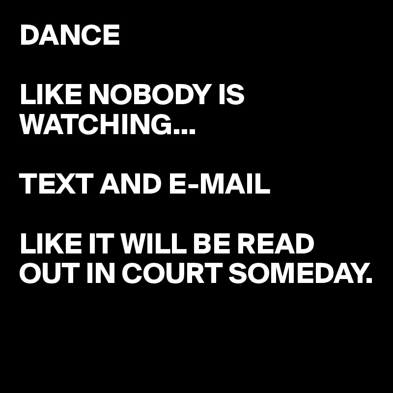 DANCE   LIKE NOBODY IS WATCHING...  TEXT AND E-MAIL  LIKE IT WILL BE READ OUT IN COURT SOMEDAY.