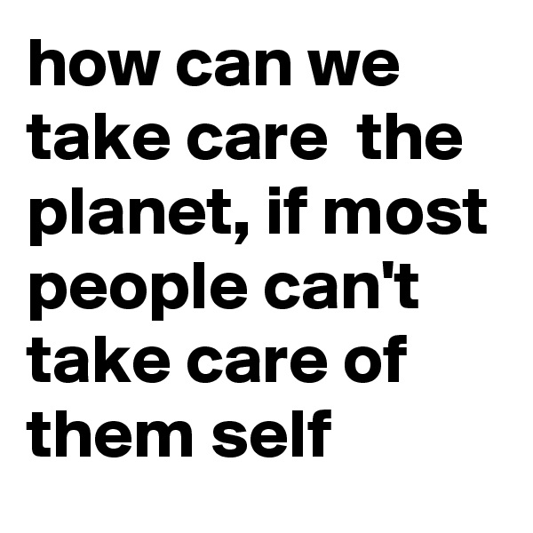 how can we take care  the planet, if most people can't take care of them self