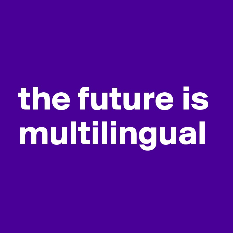 the future is   multilingual