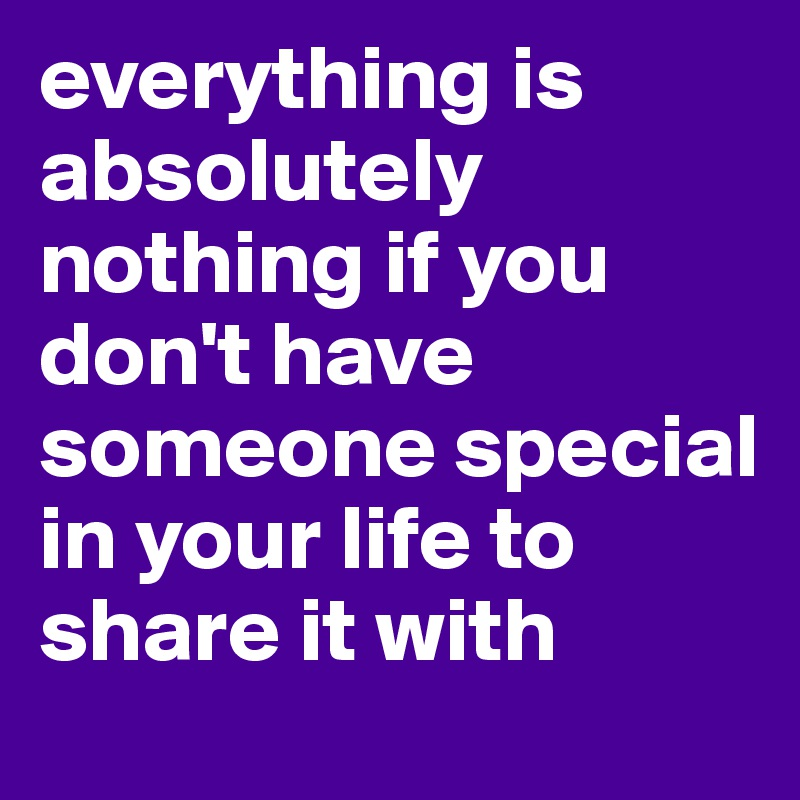 everything is absolutely nothing if you don't have someone special in your life to share it with