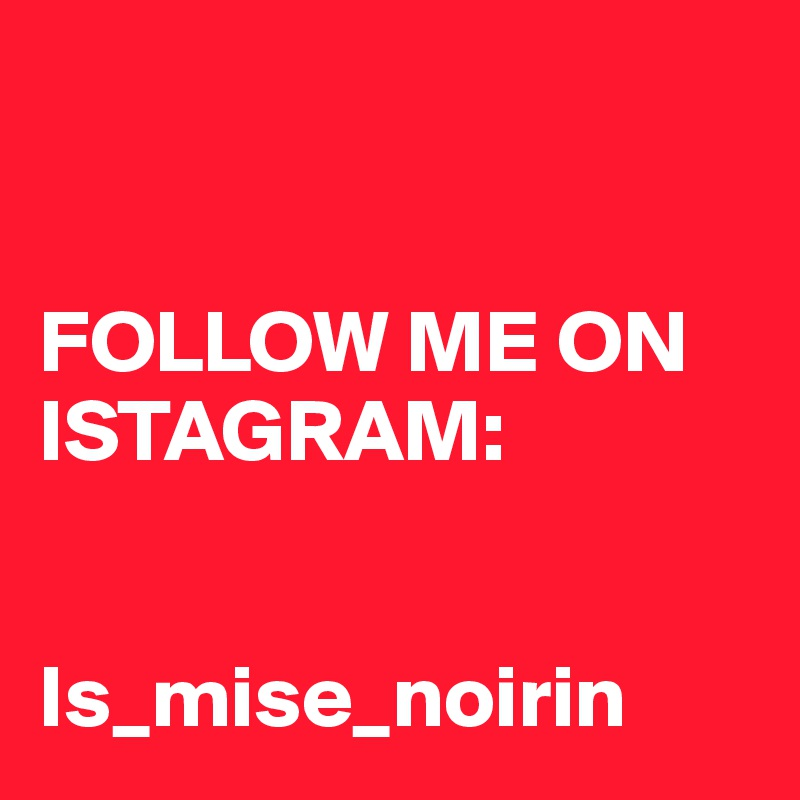 FOLLOW ME ON ISTAGRAM:   Is_mise_noirin