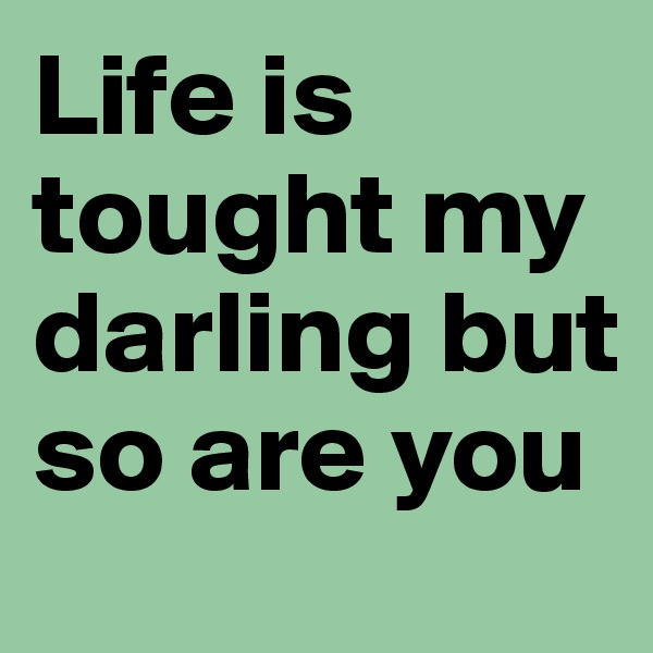 Life is tought my darling but so are you