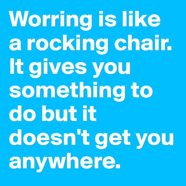 Worring is like a rocking chair. It gives you something to do but it doesn't get you anywhere.