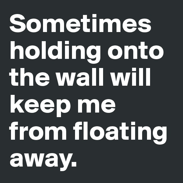 Sometimes holding onto the wall will keep me from floating away.