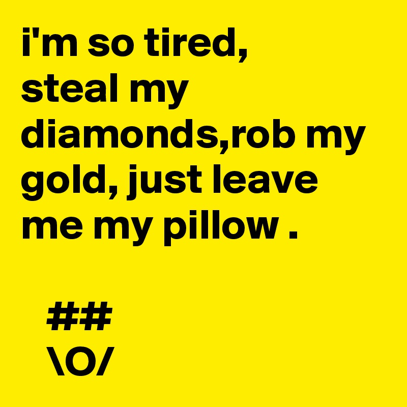 i'm so tired, steal my diamonds,rob my gold, just leave me my pillow .     ##    \O/