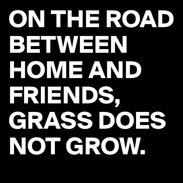 ON THE ROAD BETWEEN HOME AND FRIENDS, GRASS DOES NOT GROW.