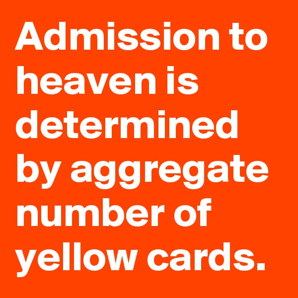 Admission to heaven is determined by aggregate number of yellow cards.