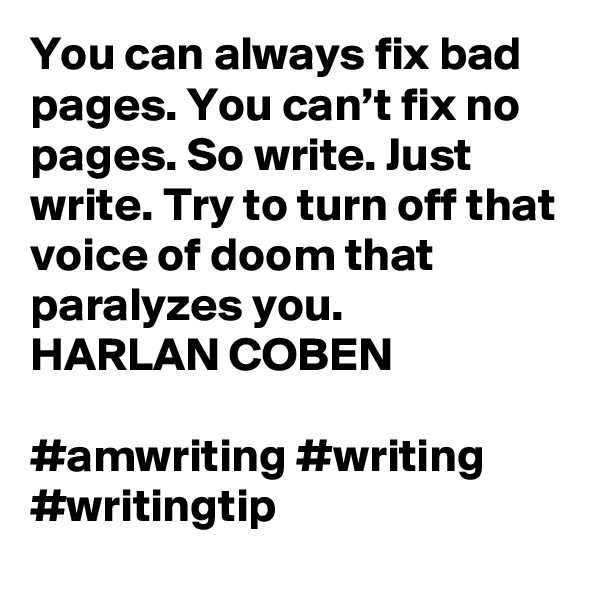 You can always fix bad pages. You can't fix no pages. So write. Just write. Try to turn off that voice of doom that paralyzes you. HARLAN COBEN  #amwriting #writing #writingtip