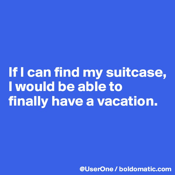 If I can find my suitcase, I would be able to finally have a vacation.