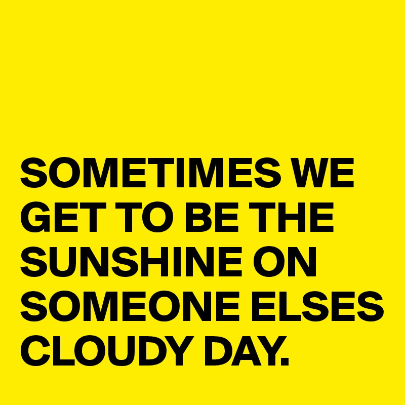 SOMETIMES WE GET TO BE THE SUNSHINE ON SOMEONE ELSES CLOUDY DAY.