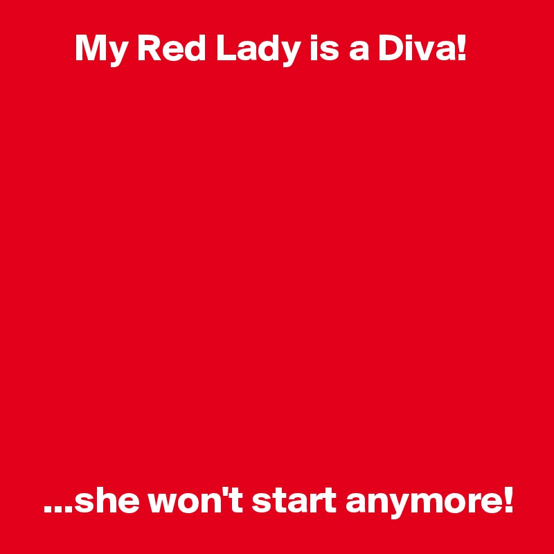 My Red Lady is a Diva!             ...she won't start anymore!