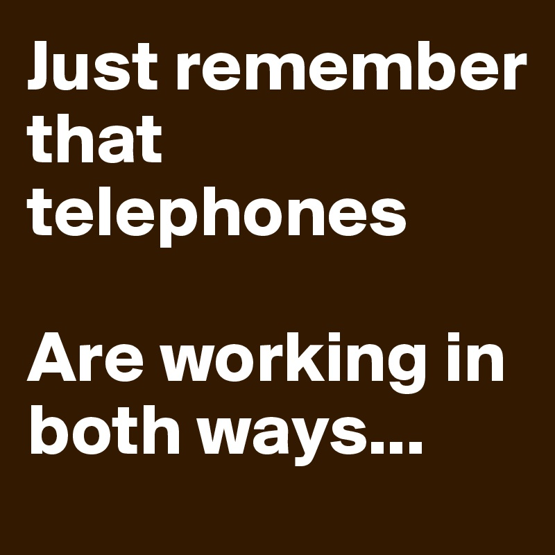 Just remember that telephones  Are working in both ways...