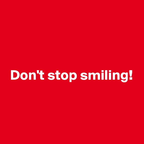 Don't stop smiling!