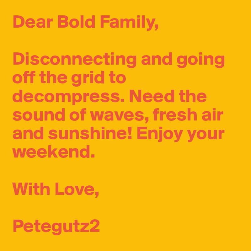 Dear Bold Family,  Disconnecting and going off the grid to decompress. Need the sound of waves, fresh air and sunshine! Enjoy your weekend.   With Love,  Petegutz2