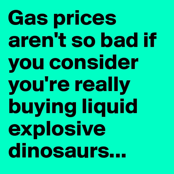 Gas prices aren't so bad if you consider you're really buying liquid explosive dinosaurs...