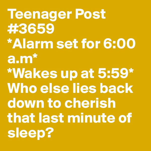 Teenager Post #3659 *Alarm set for 6:00 a.m*  *Wakes up at 5:59* Who else lies back down to cherish that last minute of sleep?