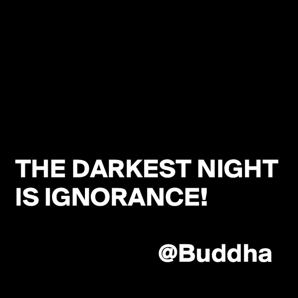 THE DARKEST NIGHT IS IGNORANCE!                              @Buddha