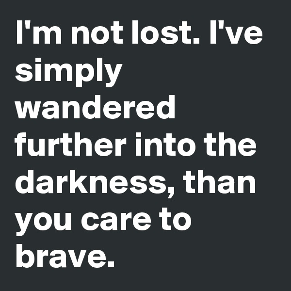 I'm not lost. I've simply wandered further into the darkness, than you care to brave.