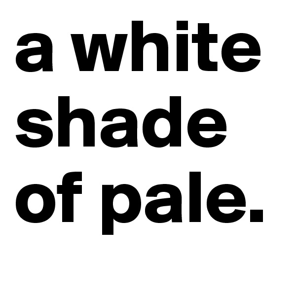 a white shade of pale.
