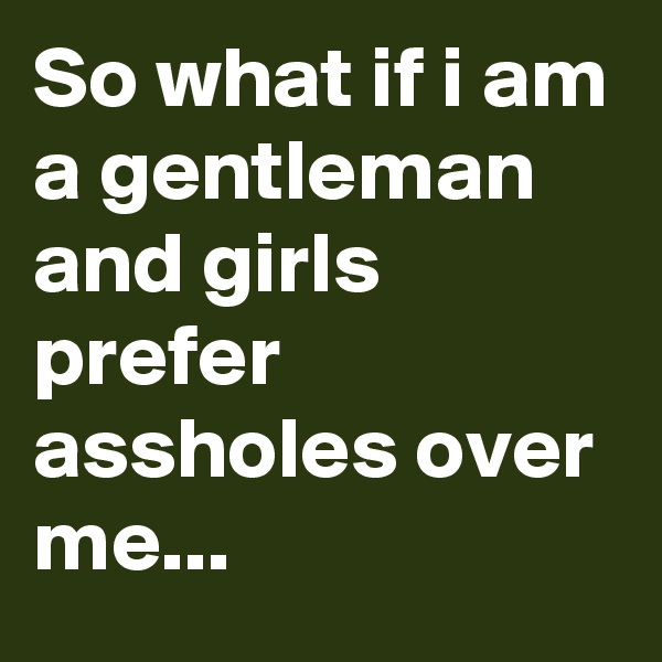 So what if i am a gentleman and girls prefer assholes over me...
