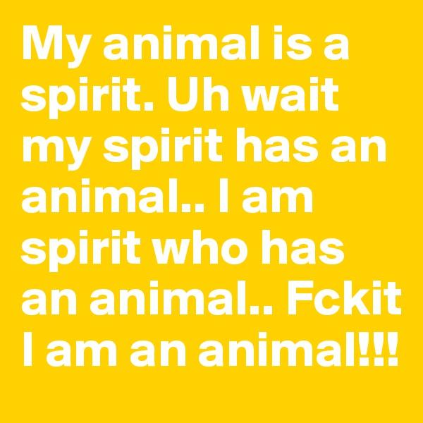 My animal is a spirit. Uh wait my spirit has an animal.. I am spirit who has an animal.. Fckit I am an animal!!!