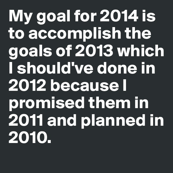 My goal for 2014 is to accomplish the goals of 2013 which I should've done in 2012 because I promised them in 2011 and planned in 2010.