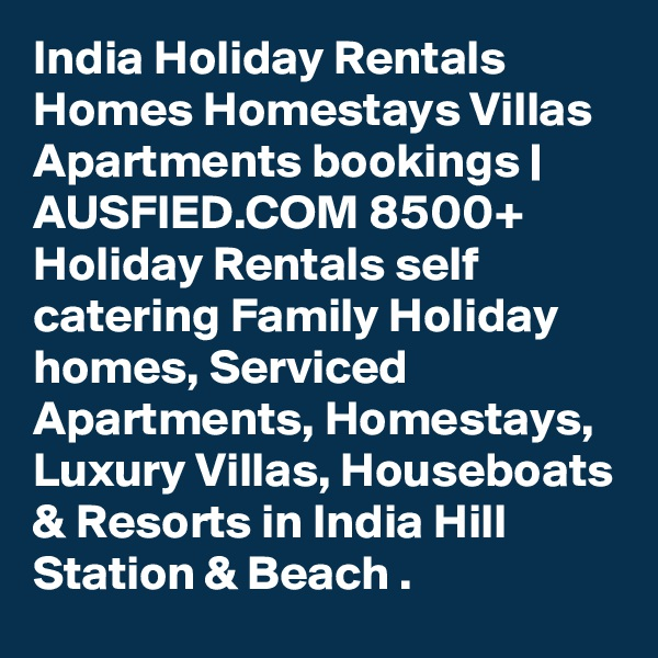 India Holiday Rentals  Homes Homestays Villas Apartments bookings   AUSFIED.COM 8500+ Holiday Rentals self catering Family Holiday homes, Serviced Apartments, Homestays, Luxury Villas, Houseboats & Resorts in India Hill Station & Beach .