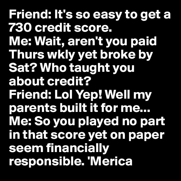 Friend: It's so easy to get a 730 credit score.  Me: Wait, aren't you paid Thurs wkly yet broke by Sat? Who taught you about credit?  Friend: Lol Yep! Well my parents built it for me... Me: So you played no part in that score yet on paper seem financially responsible. 'Merica