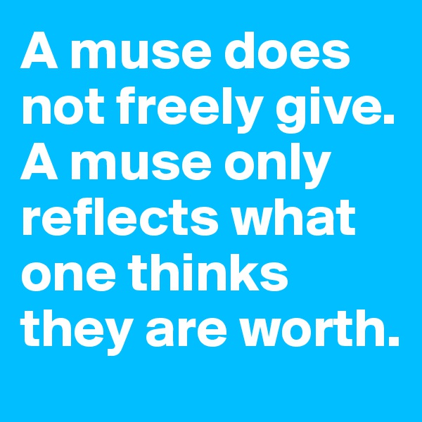 A muse does not freely give. A muse only reflects what one thinks they are worth.
