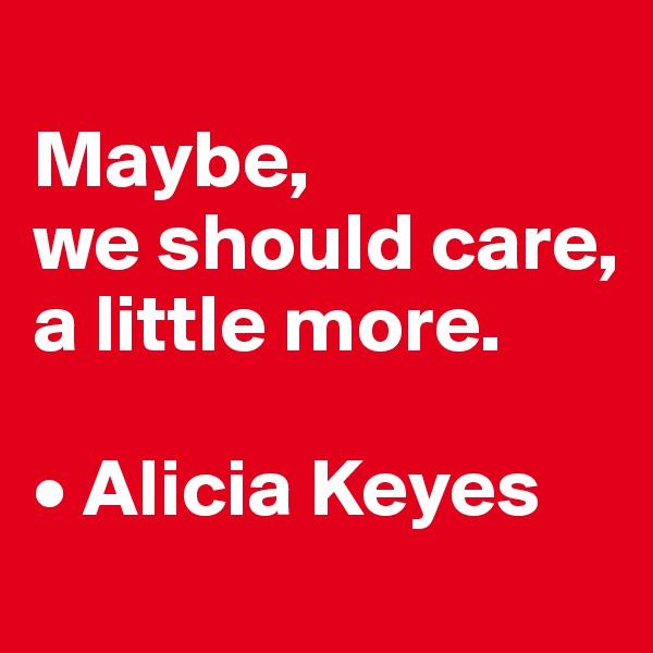 Maybe,  we should care,  a little more.  • Alicia Keyes