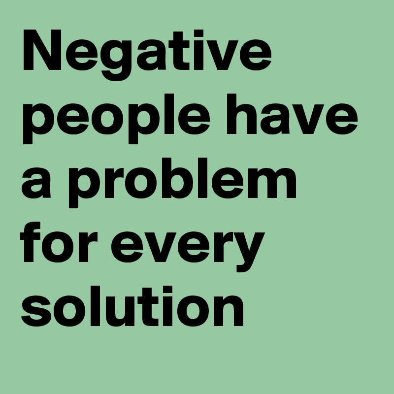 Negative people have a problem for every solution