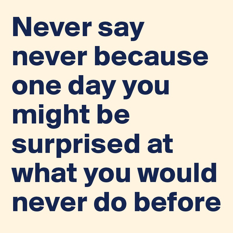 Never say never because one day you might be surprised at what you would never do before