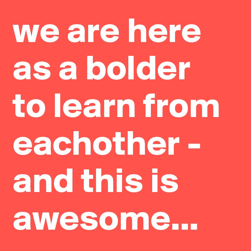 we are here as a bolder to learn from eachother - and this is awesome...