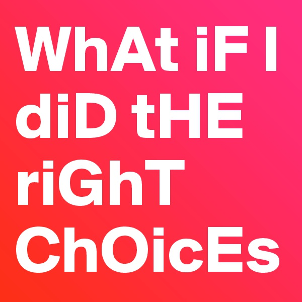 WhAt iF I diD tHE riGhT ChOicEs