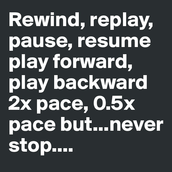 Rewind, replay, pause, resume play forward, play backward 2x pace, 0.5x pace but...never stop....