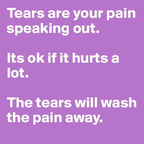 Tears are your pain speaking out.   Its ok if it hurts a lot.   The tears will wash the pain away.