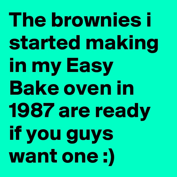 The brownies i started making in my Easy Bake oven in 1987 are ready if you guys want one :)