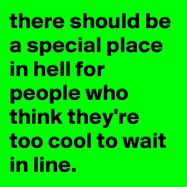 there should be a special place in hell for people who think they're too cool to wait in line.
