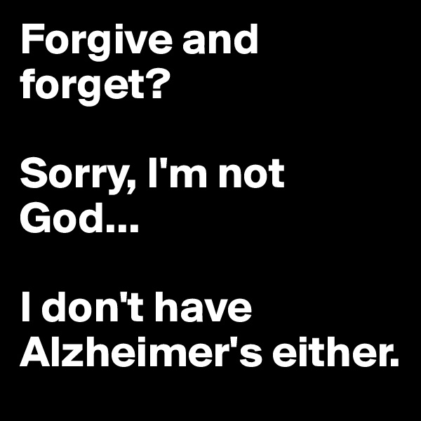 Forgive and forget?   Sorry, I'm not God...   I don't have Alzheimer's either.