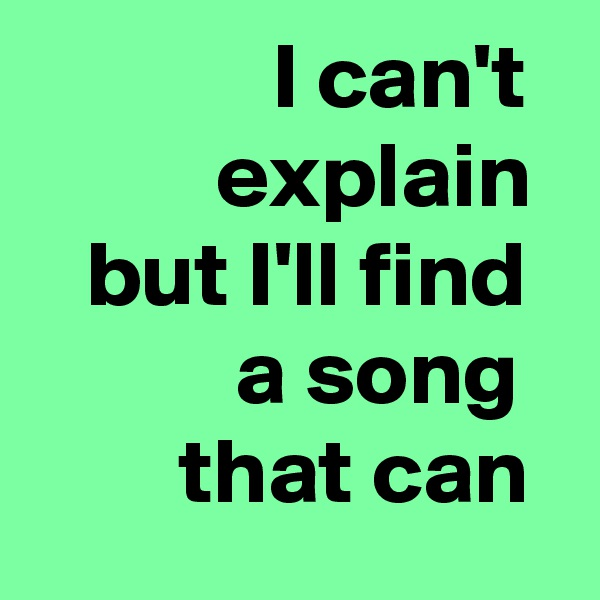 I can't            explain    but I'll find             a song          that can