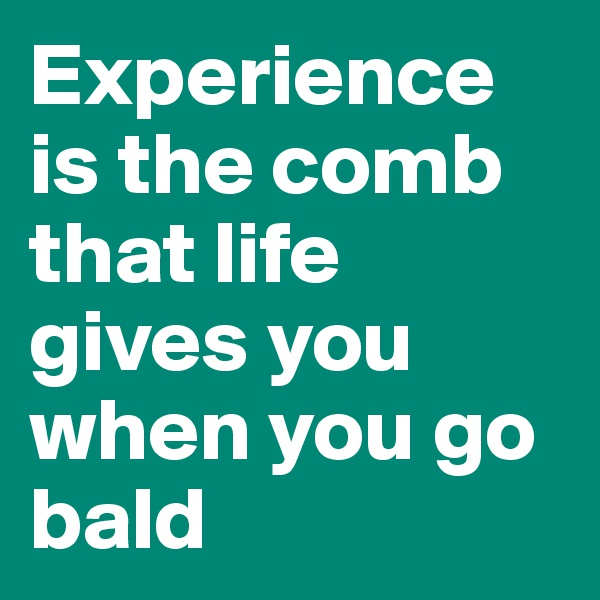 Experience is the comb that life gives you when you go bald