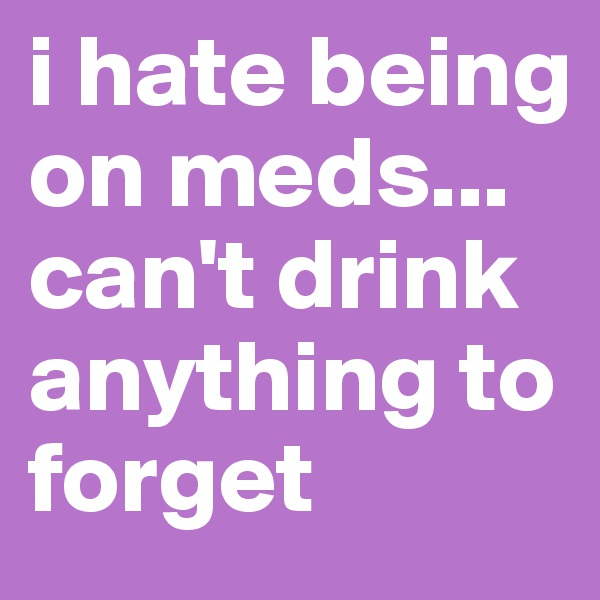 i hate being on meds... can't drink anything to forget