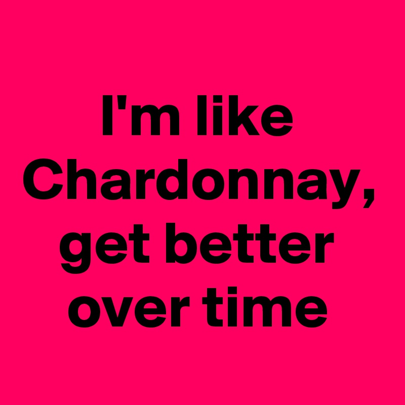 I'm like Chardonnay, get better over time